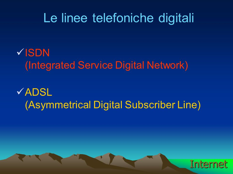 Le linee telefoniche digitali ISDN (Integrated Service Digital Network) ADSL (Asymmetrical Digital Subscriber Line) Internet