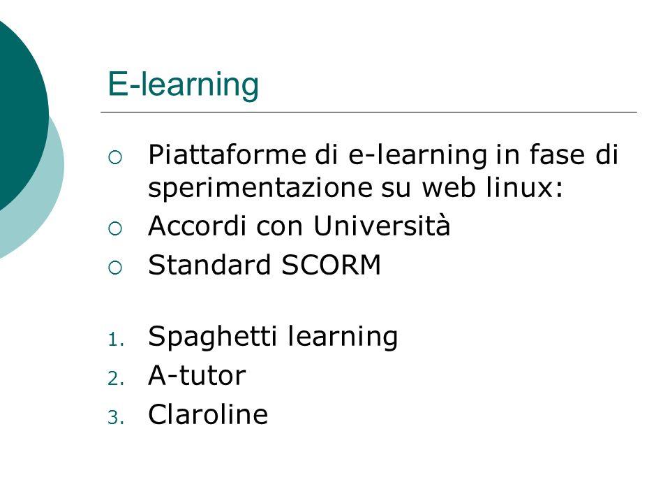 E-learning Piattaforme di e-learning in fase di sperimentazione su web linux: Accordi con Università Standard SCORM 1. Spaghetti learning 2. A-tutor 3