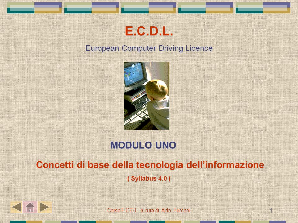 Corso E.C.D.L. a cura di Aldo Ferdani 1 E.C.D.L. European Computer Driving Licence MODULO UNO MODULO UNO Concetti di base della tecnologia dellinforma