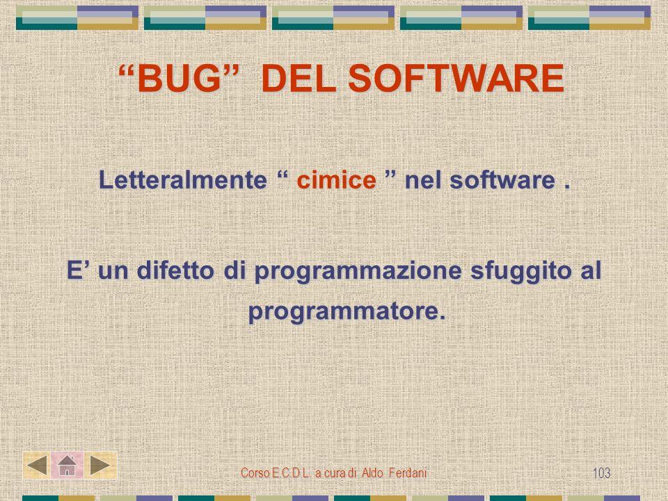 Corso E.C.D.L. a cura di Aldo Ferdani 103 BUG DEL SOFTWARE BUG DEL SOFTWARE Letteralmente cimice nel software. E un difetto di programmazione sfuggito