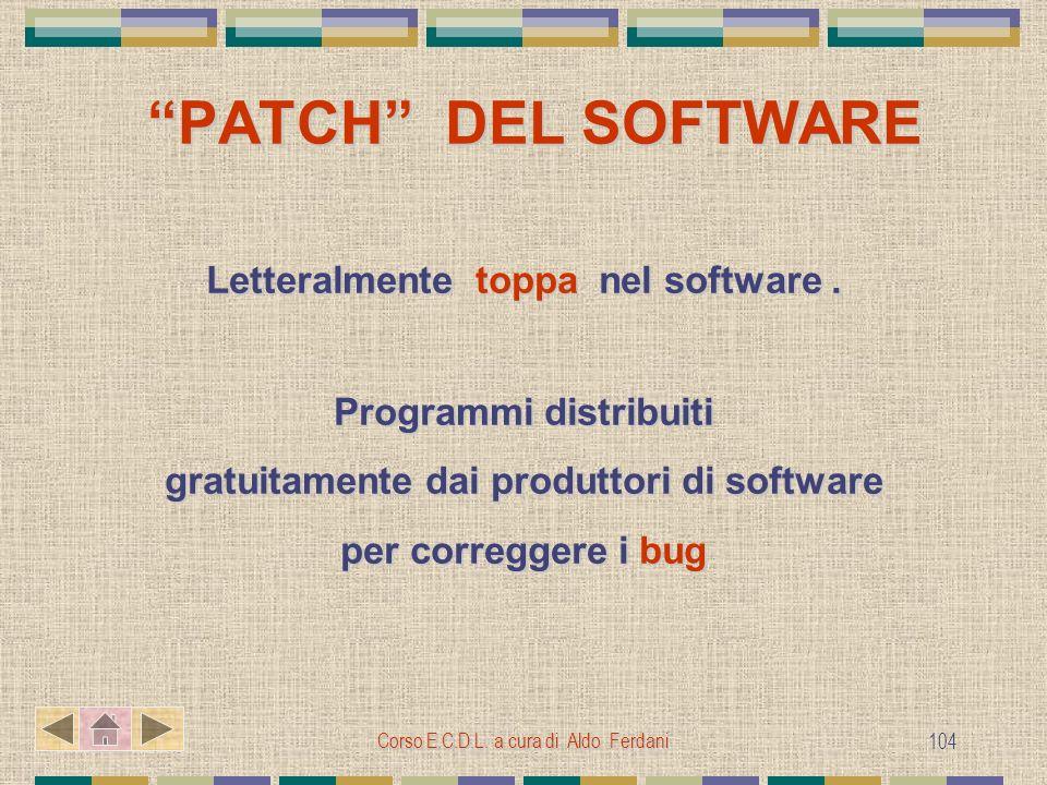 Corso E.C.D.L. a cura di Aldo Ferdani 104 PATCH DEL SOFTWARE PATCH DEL SOFTWARE Letteralmente toppa nel software. Programmi distribuiti gratuitamente