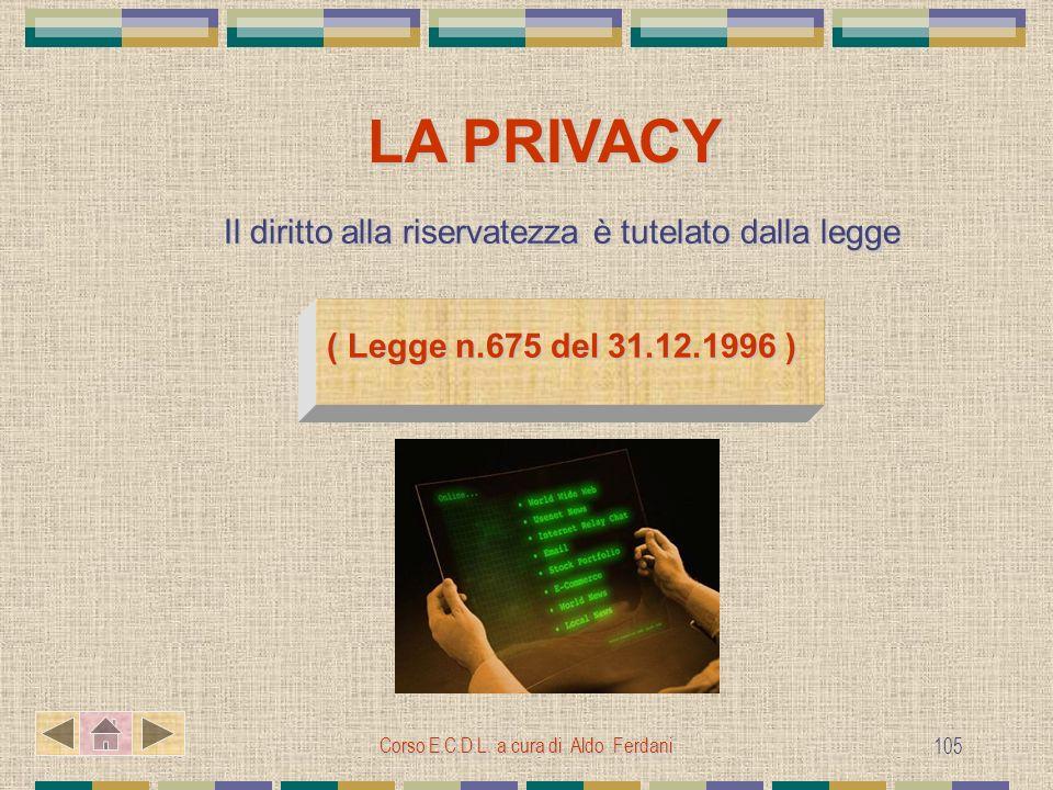 Corso E.C.D.L. a cura di Aldo Ferdani 105 LA PRIVACY Il diritto alla riservatezza è tutelato dalla legge ( Legge n.675 del 31.12.1996 )