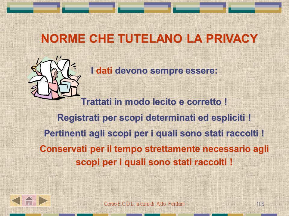 Corso E.C.D.L. a cura di Aldo Ferdani 106 NORME CHE TUTELANO LA PRIVACY I dati devono sempre essere: Trattati in modo lecito e corretto ! Registrati p