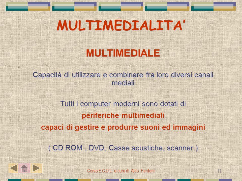 Corso E.C.D.L. a cura di Aldo Ferdani 11 MULTIMEDIALITA MULTIMEDIALE Capacità di utilizzare e combinare fra loro diversi canali mediali Tutti i comput