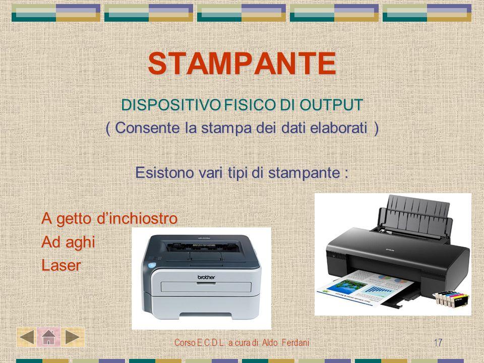 Corso E.C.D.L. a cura di Aldo Ferdani 17 STAMPANTE DISPOSITIVO FISICO DI OUTPUT ( Consente la stampa dei dati elaborati ) Esistono vari tipi di stampa