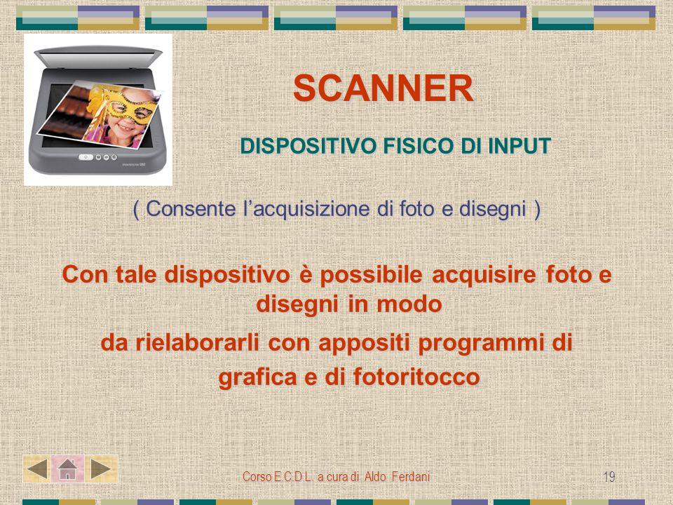 Corso E.C.D.L. a cura di Aldo Ferdani 19 SCANNER SCANNER DISPOSITIVO FISICO DI INPUT DISPOSITIVO FISICO DI INPUT ( Consente lacquisizione di foto e di