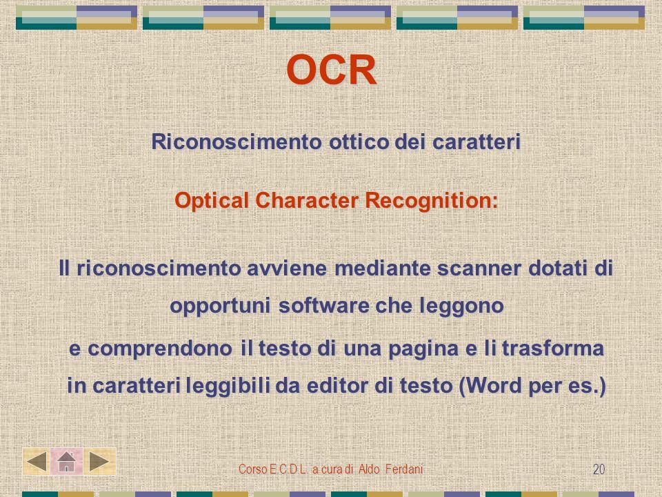 Corso E.C.D.L. a cura di Aldo Ferdani 20 OCR Riconoscimento ottico dei caratteri Optical Character Recognition: Il riconoscimento avviene mediante sca
