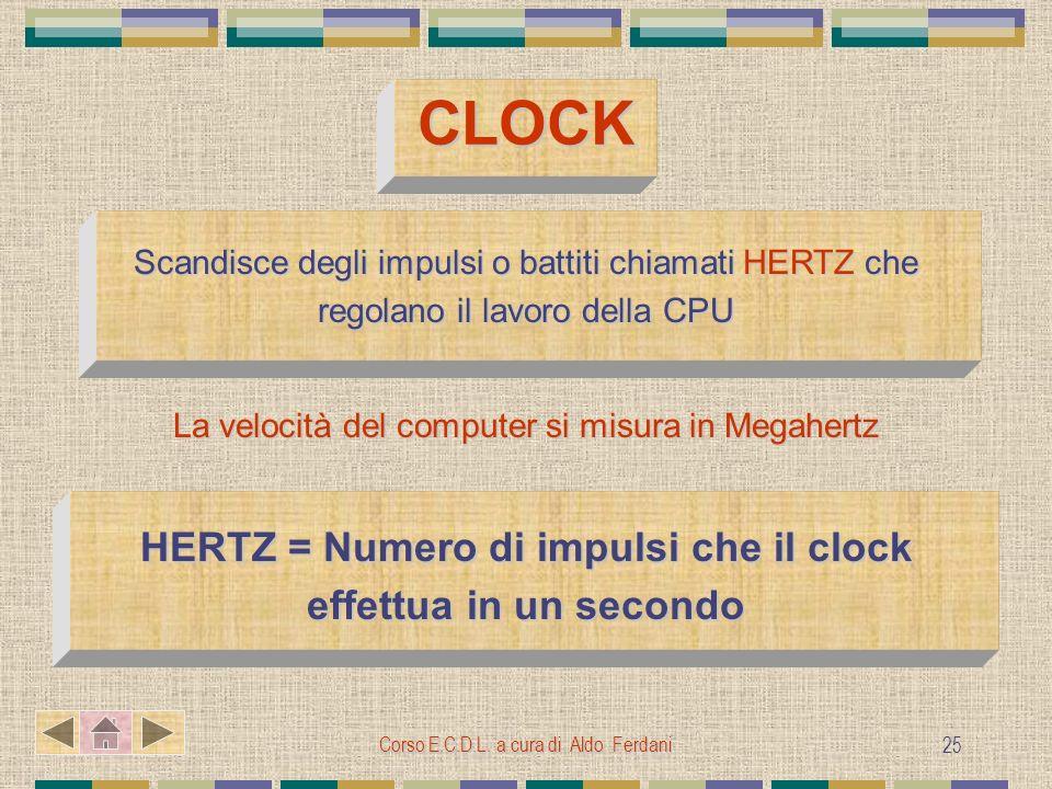 Corso E.C.D.L. a cura di Aldo Ferdani 25 CLOCK Scandisce degli impulsi o battiti chiamati HERTZ che regolano il lavoro della CPU La velocità del compu