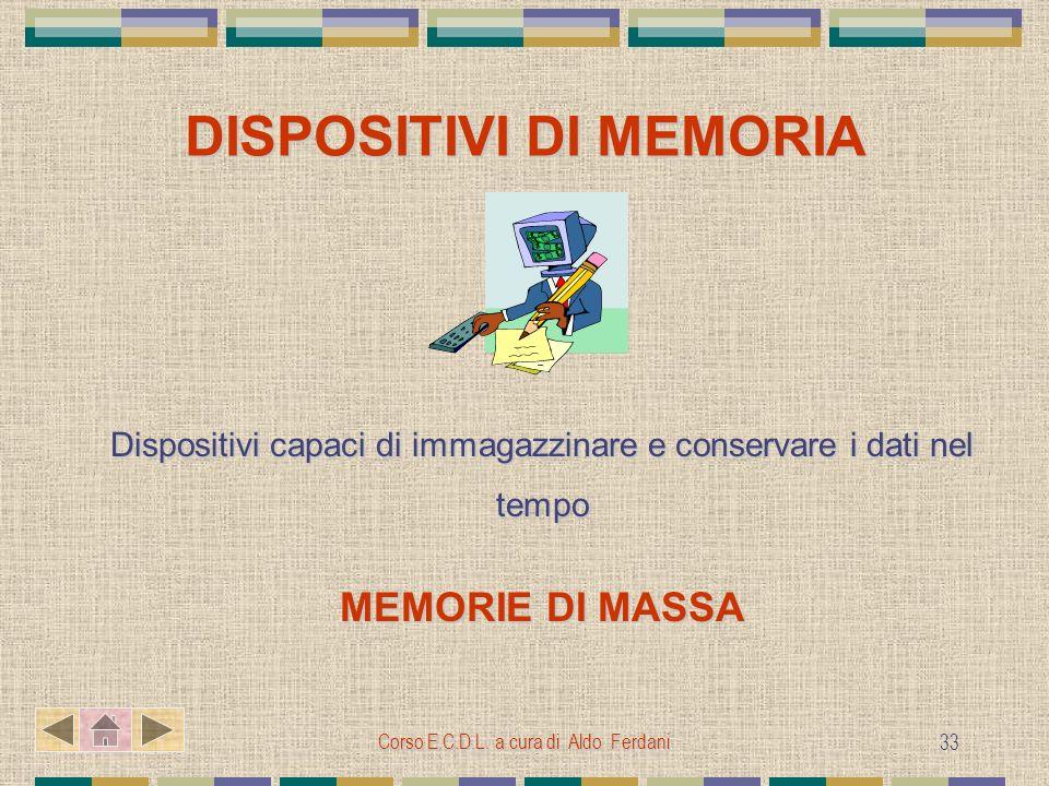 Corso E.C.D.L. a cura di Aldo Ferdani 33 DISPOSITIVI DI MEMORIA Dispositivi capaci di immagazzinare e conservare i dati nel tempo MEMORIE DI MASSA