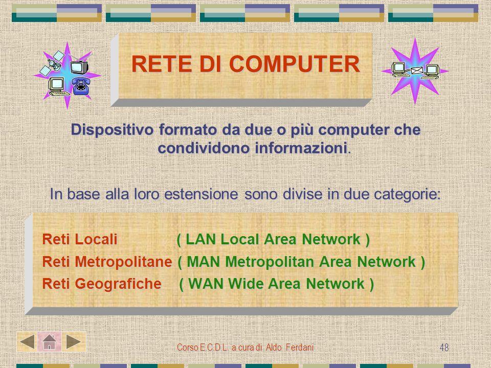 Corso E.C.D.L. a cura di Aldo Ferdani 48 RETE DI COMPUTER Dispositivo formato da due o più computer che condividono informazioni. In base alla loro es