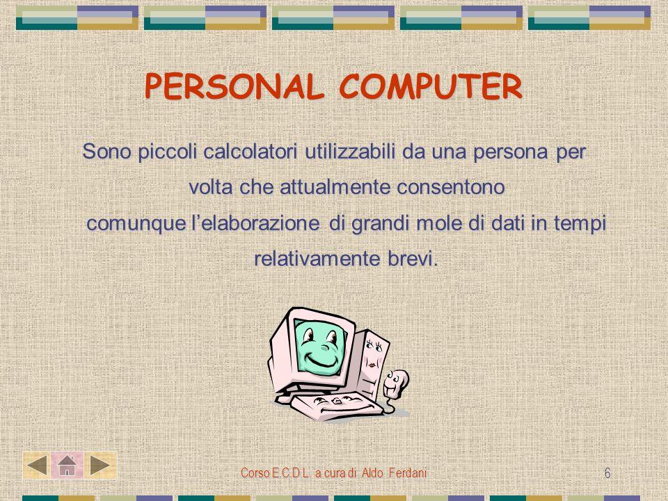 Corso E.C.D.L. a cura di Aldo Ferdani 6 PERSONAL COMPUTER Sono piccoli calcolatori utilizzabili da una persona per volta che attualmente consentono co