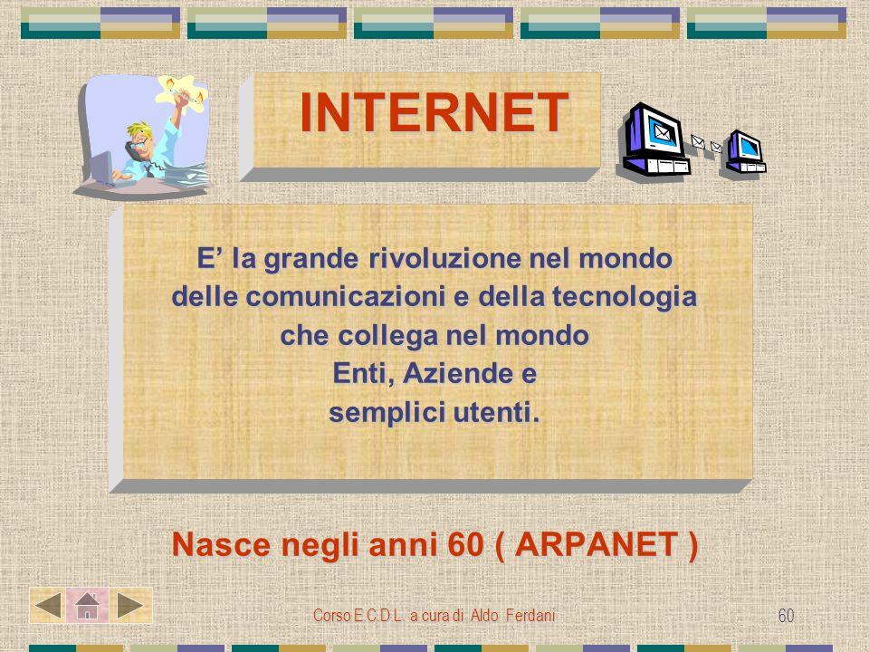 Corso E.C.D.L. a cura di Aldo Ferdani 60 INTERNET E la grande rivoluzione nel mondo delle comunicazioni e della tecnologia che collega nel mondo Enti,