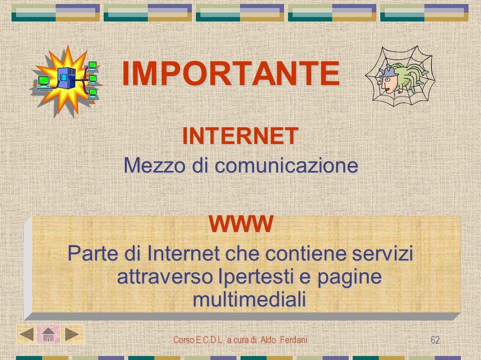 Corso E.C.D.L. a cura di Aldo Ferdani 62 IMPORTANTE IMPORTANTE INTERNET Mezzo di comunicazione WWW Parte di Internet che contiene servizi attraverso I