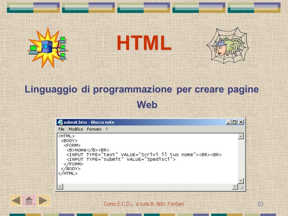 Corso E.C.D.L. a cura di Aldo Ferdani 63 HTML Linguaggio di programmazione per creare pagine Web