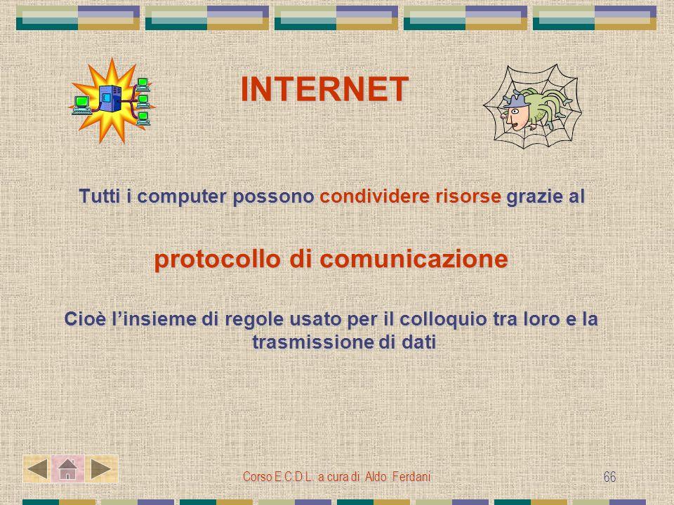 Corso E.C.D.L. a cura di Aldo Ferdani 66 INTERNET INTERNET Tutti i computer possono condividere risorse grazie al protocollo di comunicazione Cioè lin