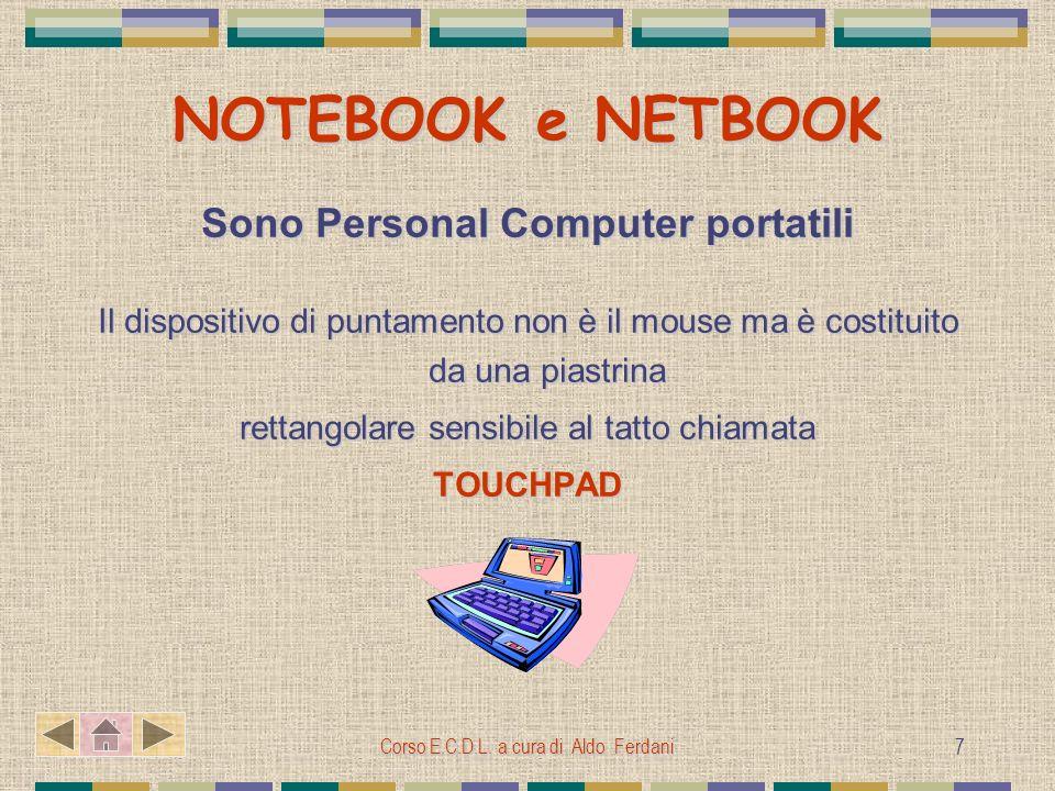 Corso E.C.D.L. a cura di Aldo Ferdani 7 NOTEBOOK e NETBOOK Sono Personal Computer portatili Il dispositivo di puntamento non è il mouse ma è costituit