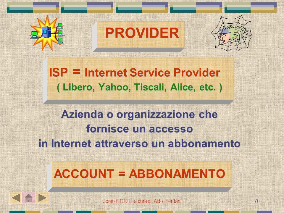 Corso E.C.D.L. a cura di Aldo Ferdani 70 PROVIDER ISP = Internet Service Provider ISP = Internet Service Provider ( Libero, Yahoo, Tiscali, Alice, etc