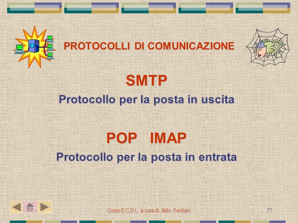Corso E.C.D.L. a cura di Aldo Ferdani 71 PROTOCOLLI DI COMUNICAZIONE SMTP Protocollo per la posta in uscita POP IMAP Protocollo per la posta in entrat