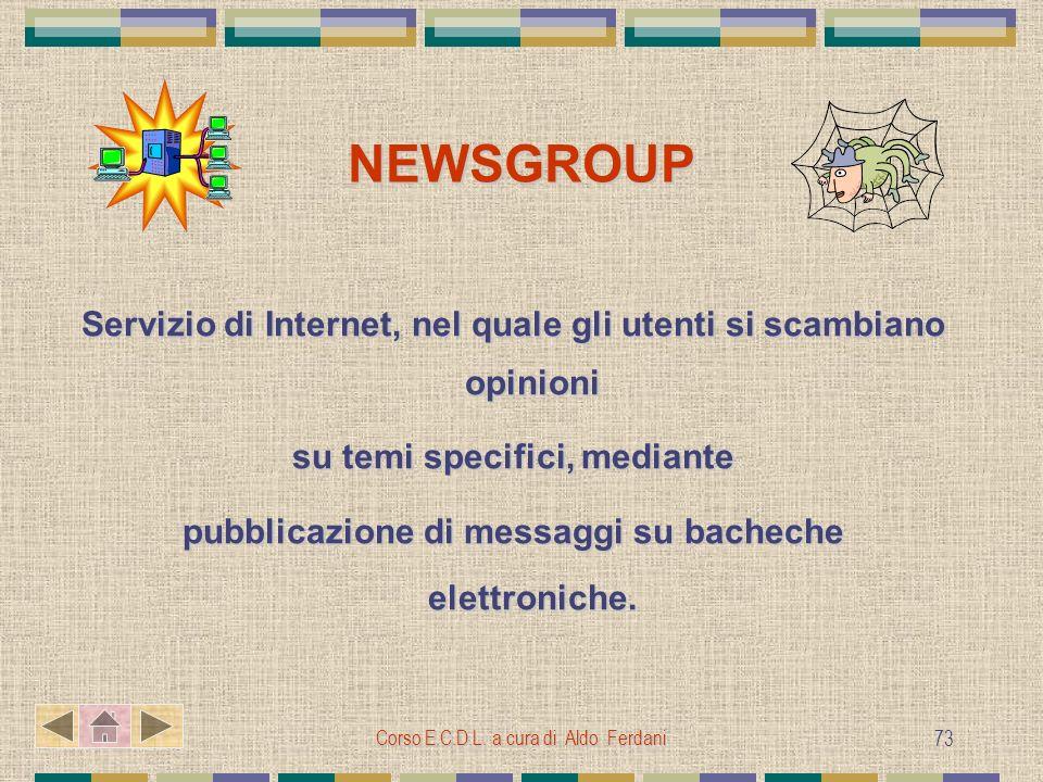 Corso E.C.D.L. a cura di Aldo Ferdani 73 NEWSGROUP Servizio di Internet, nel quale gli utenti si scambiano opinioni su temi specifici, mediante pubbli