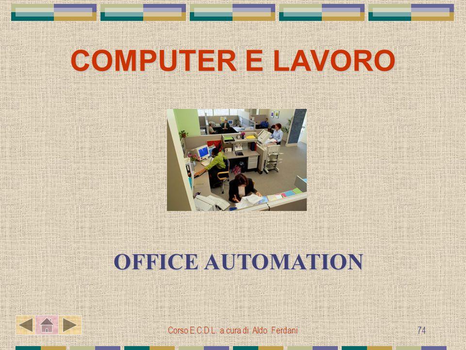 Corso E.C.D.L. a cura di Aldo Ferdani 74 COMPUTER E LAVORO OFFICE AUTOMATION OFFICE AUTOMATION