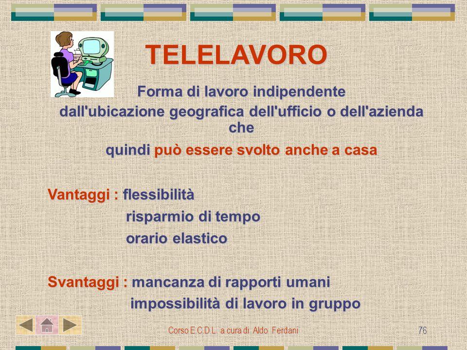 Corso E.C.D.L. a cura di Aldo Ferdani 76 TELELAVORO TELELAVORO Forma di lavoro indipendente dall'ubicazione geografica dell'ufficio o dell'azienda che