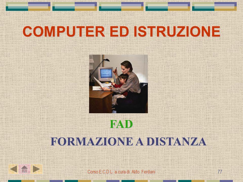 Corso E.C.D.L. a cura di Aldo Ferdani 77 COMPUTER ED ISTRUZIONE FAD FAD FORMAZIONE A DISTANZA FORMAZIONE A DISTANZA