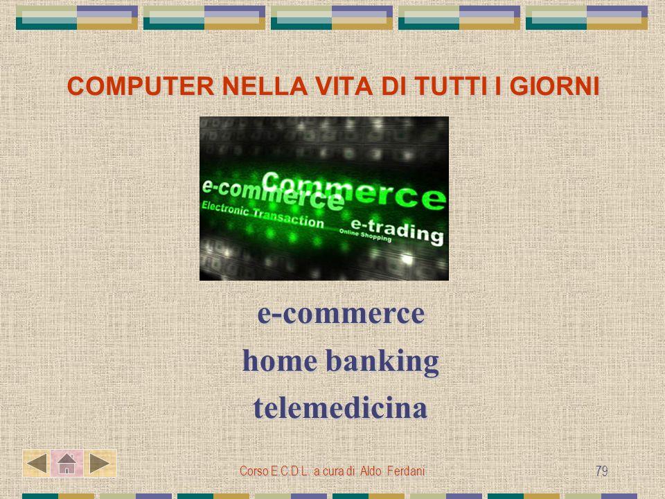 Corso E.C.D.L. a cura di Aldo Ferdani 79 COMPUTER NELLA VITA DI TUTTI I GIORNI e-commerce home banking telemedicina