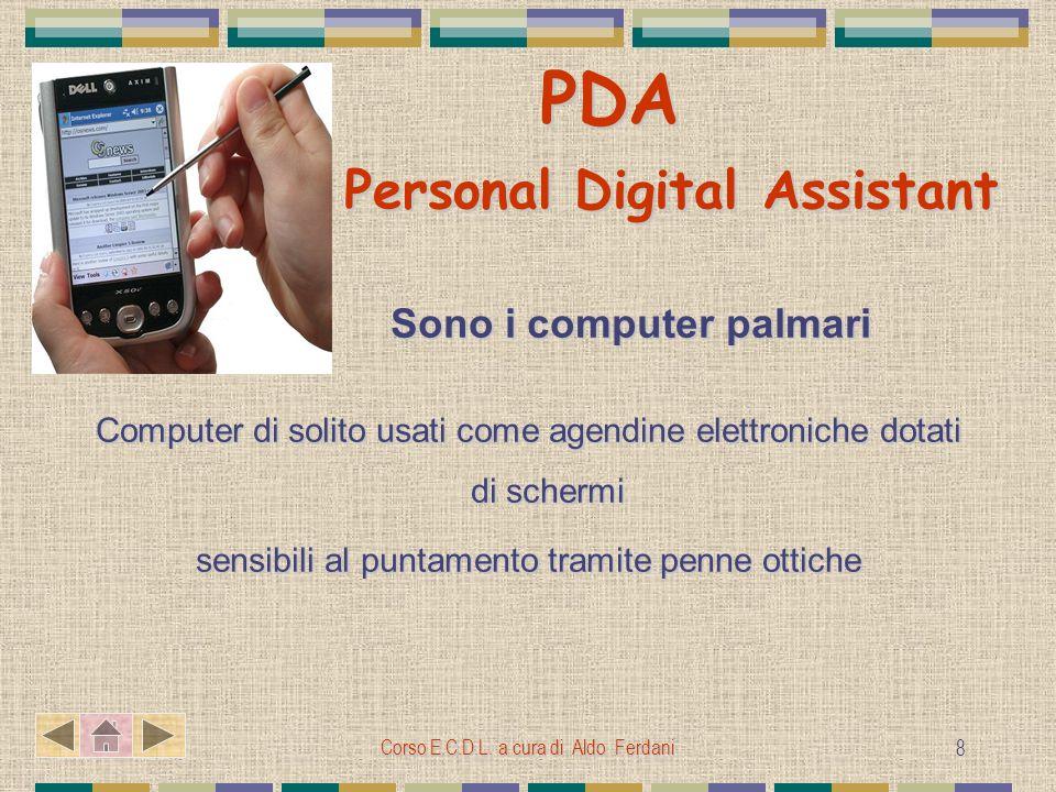 Corso E.C.D.L. a cura di Aldo Ferdani 8 PDA Personal Digital Assistant PDA Personal Digital Assistant Sono i computer palmari Sono i computer palmari