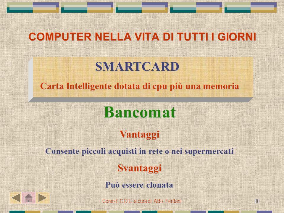 Corso E.C.D.L. a cura di Aldo Ferdani 80 COMPUTER NELLA VITA DI TUTTI I GIORNI SMARTCARD SMARTCARD Carta Intelligente dotata di cpu più una memoria Ba