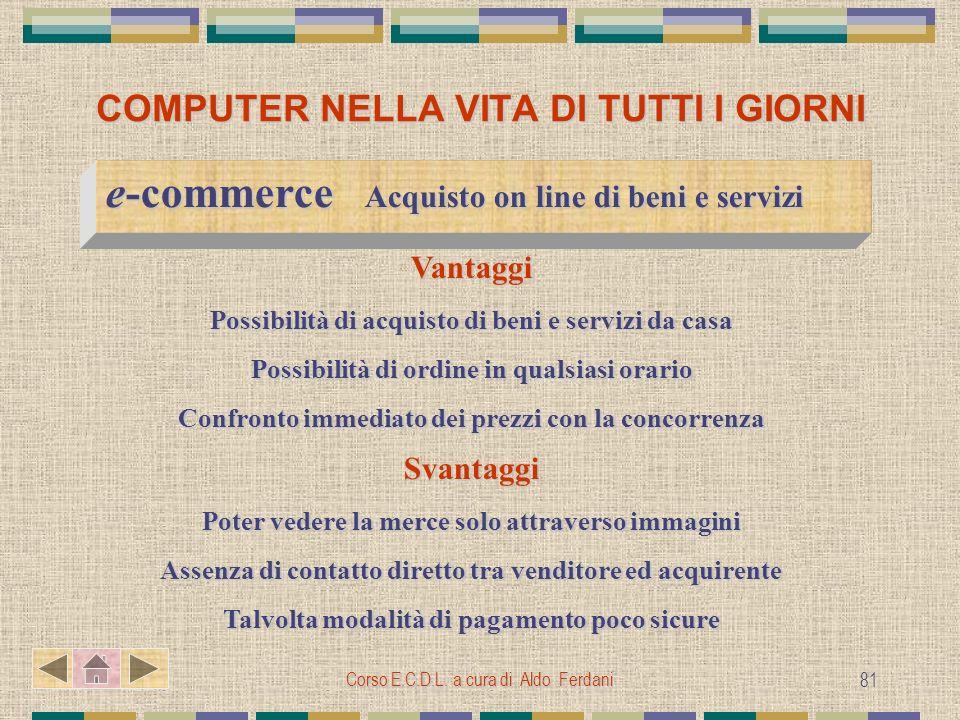 Corso E.C.D.L. a cura di Aldo Ferdani 81 COMPUTER NELLA VITA DI TUTTI I GIORNI e-commerce Acquisto on line di beni e servizi e-commerce Acquisto on li