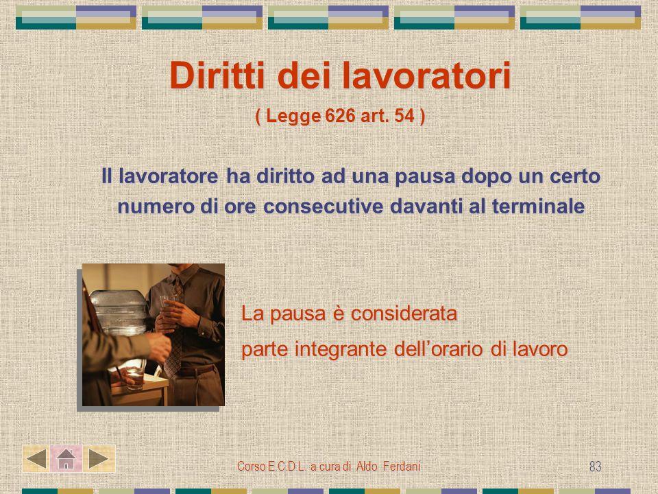 Corso E.C.D.L. a cura di Aldo Ferdani 83 Diritti dei lavoratori ( Legge 626 art. 54 ) Il lavoratore ha diritto ad una pausa dopo un certo numero di or
