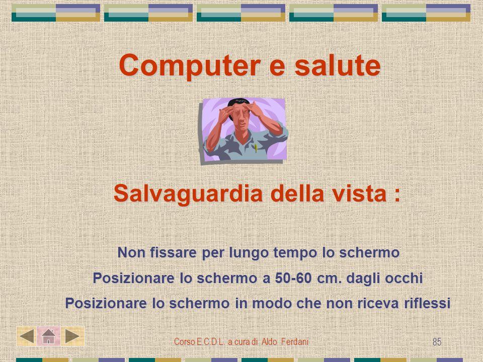 Corso E.C.D.L. a cura di Aldo Ferdani 85 Computer e salute Salvaguardia della vista : Non fissare per lungo tempo lo schermo Non fissare per lungo tem