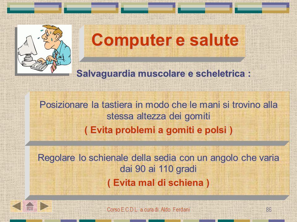 Corso E.C.D.L. a cura di Aldo Ferdani 86 Computer e salute Computer e salute Salvaguardia muscolare e scheletrica : Salvaguardia muscolare e scheletri