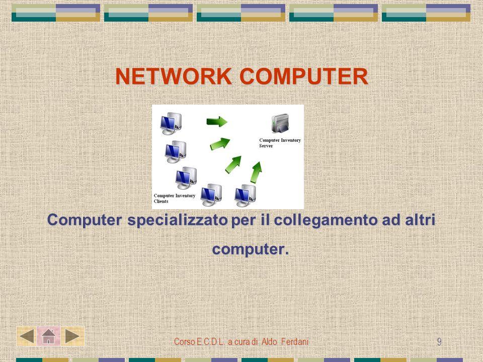 Corso E.C.D.L. a cura di Aldo Ferdani 9 NETWORK COMPUTER Computer specializzato per il collegamento ad altri computer.