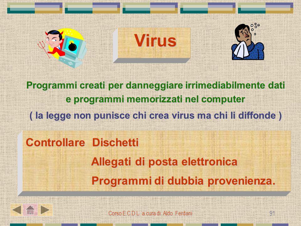Corso E.C.D.L. a cura di Aldo Ferdani 91 Virus Programmi creati per danneggiare irrimediabilmente dati e programmi memorizzati nel computer ( la legge
