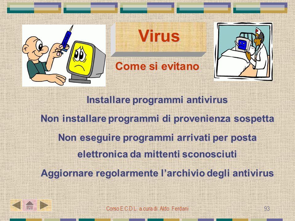 Corso E.C.D.L. a cura di Aldo Ferdani 93 Virus Virus Come si evitano Installare programmi antivirus Non installare programmi di provenienza sospetta N