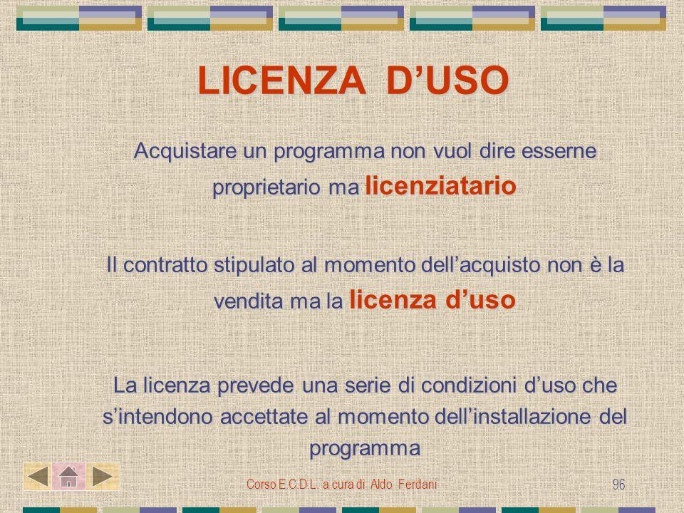Corso E.C.D.L. a cura di Aldo Ferdani 96 LICENZA DUSO Acquistare un programma non vuol dire esserne proprietario ma licenziatario Il contratto stipula