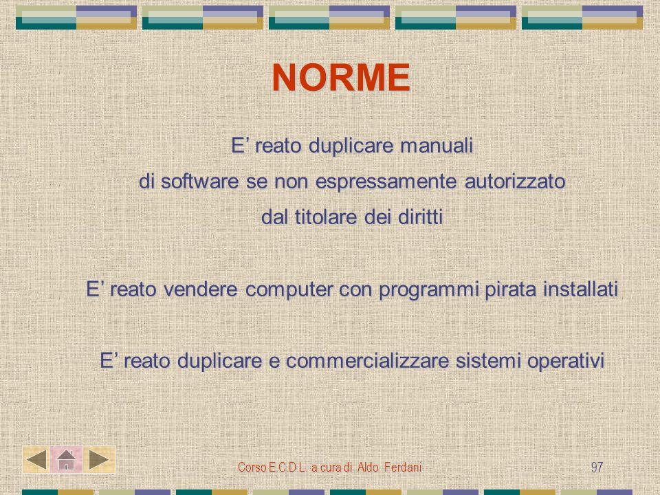 Corso E.C.D.L. a cura di Aldo Ferdani 97 NORME E reato duplicare manuali di software se non espressamente autorizzato dal titolare dei diritti E reato