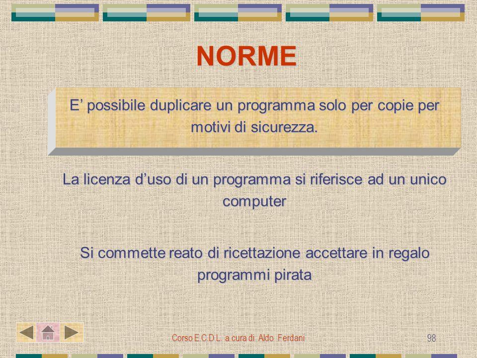 Corso E.C.D.L. a cura di Aldo Ferdani 98 NORME E possibile duplicare un programma solo per copie per motivi di sicurezza. La licenza duso di un progra