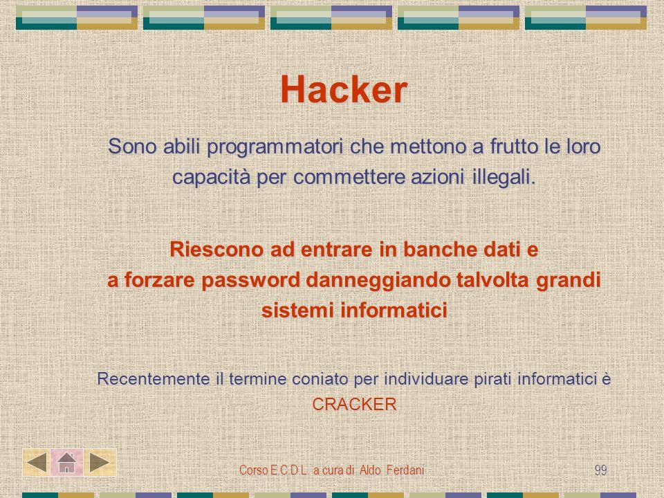 Corso E.C.D.L. a cura di Aldo Ferdani 99 Hacker Sono abili programmatori che mettono a frutto le loro capacità per commettere azioni illegali. Riescon