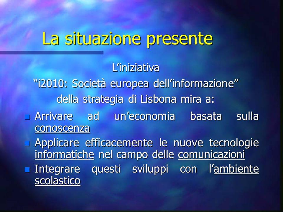 La situazione presente n Arrivare ad uneconomia basata sulla conoscenza n Applicare efficacemente le nuove tecnologie informatiche nel campo delle comunicazioni n Integrare questi sviluppi con lambiente scolastico Liniziativa i2010: Società europea dellinformazione della strategia di Lisbona mira a: