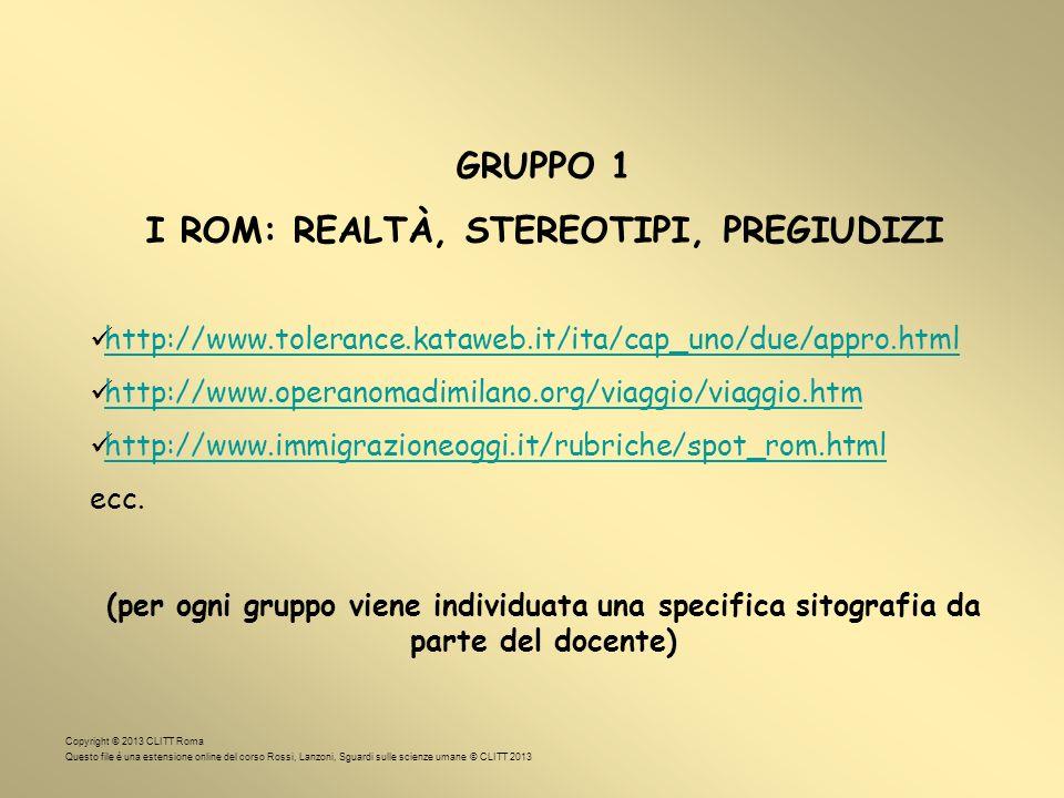 GRUPPO 1 I ROM: REALTÀ, STEREOTIPI, PREGIUDIZI http://www.tolerance.kataweb.it/ita/cap_uno/due/appro.html http://www.operanomadimilano.org/viaggio/viaggio.htm http://www.immigrazioneoggi.it/rubriche/spot_rom.html ecc.