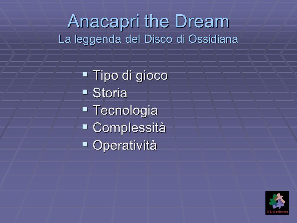 Anacapri the Dream La leggenda del Disco di Ossidiana Tipo di gioco Tipo di gioco Storia Storia Tecnologia Tecnologia Complessità Complessità Operativ