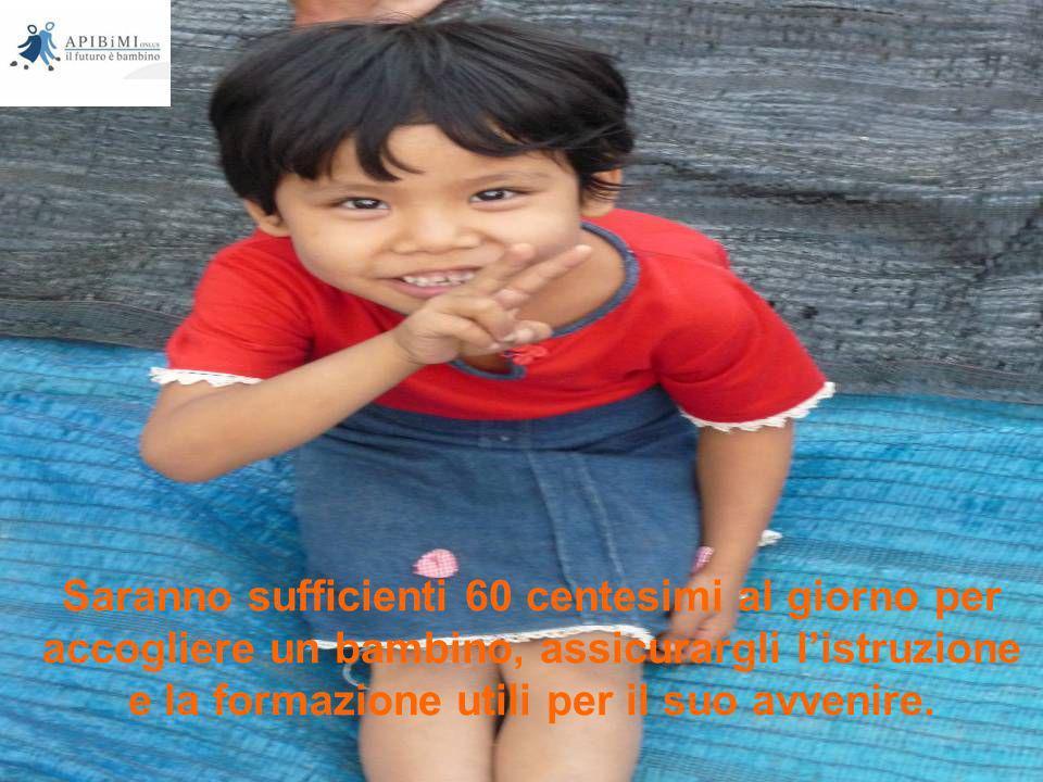 Saranno sufficienti 60 centesimi al giorno per accogliere un bambino, assicurargli listruzione e la formazione utili per il suo avvenire.