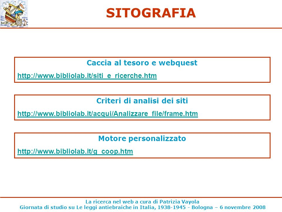 La ricerca nel web a cura di Patrizia Vayola Giornata di studio su Le leggi antiebraiche in Italia, 1938-1945 - Bologna – 6 novembre 2008 SITOGRAFIA Caccia al tesoro e webquest http://www.bibliolab.it/siti_e_ricerche.htm Criteri di analisi dei siti http://www.bibliolab.it/acqui/Analizzare_file/frame.htm Motore personalizzato http://www.bibliolab.it/g_coop.htm