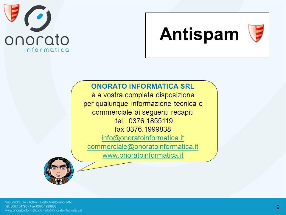 9 Antispam ONORATO INFORMATICA SRL è a vostra completa disposizione per qualunque informazione tecnica o commerciale ai seguenti recapiti tel. 0376.18