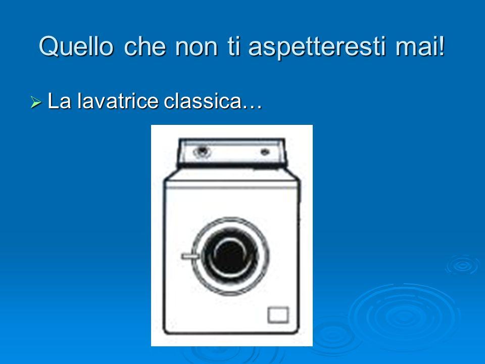 Quello che non ti aspetteresti mai! La lavatrice classica… La lavatrice classica…