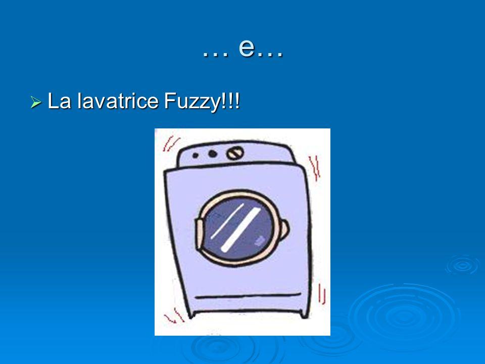 … e… La lavatrice Fuzzy!!! La lavatrice Fuzzy!!!