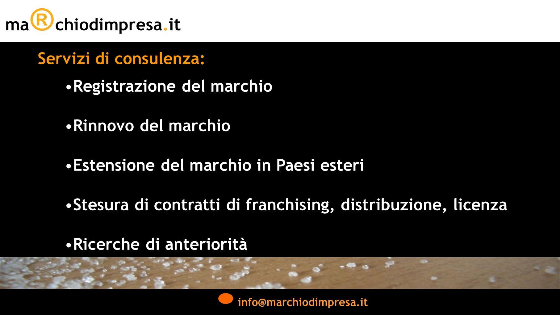 info@marchiodimpresa.it Servizi di consulenza: Registrazione del marchio Rinnovo del marchio Estensione del marchio in Paesi esteri Stesura di contratti di franchising, distribuzione, licenza Ricerche di anteriorità