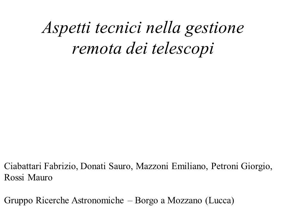 Aspetti tecnici nella gestione remota dei telescopi Ciabattari Fabrizio, Donati Sauro, Mazzoni Emiliano, Petroni Giorgio, Rossi Mauro Gruppo Ricerche